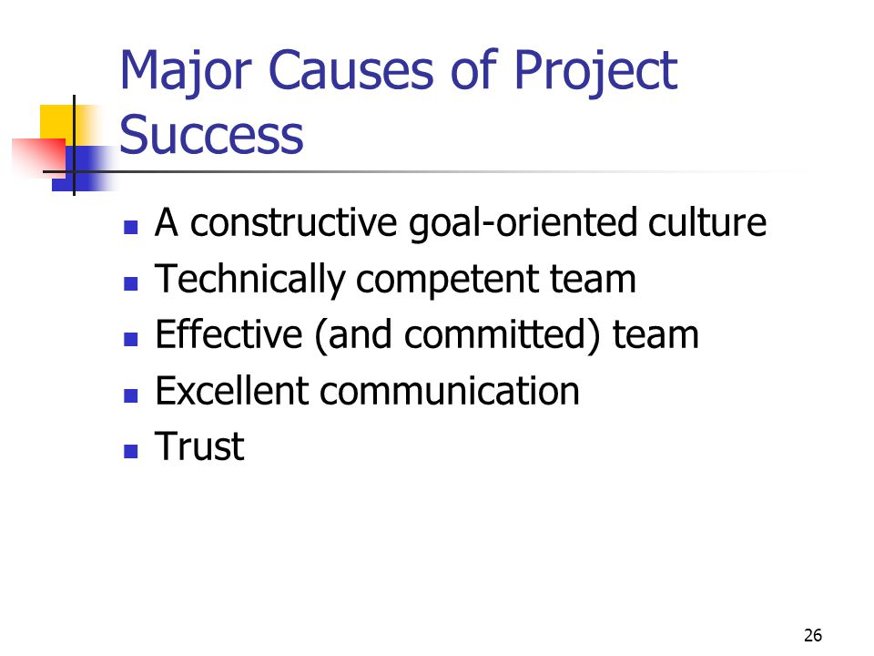 26 Major Causes of Project Success A constructive goal-oriented culture Technically competent team Effective (and committed) team Excellent communication Trust