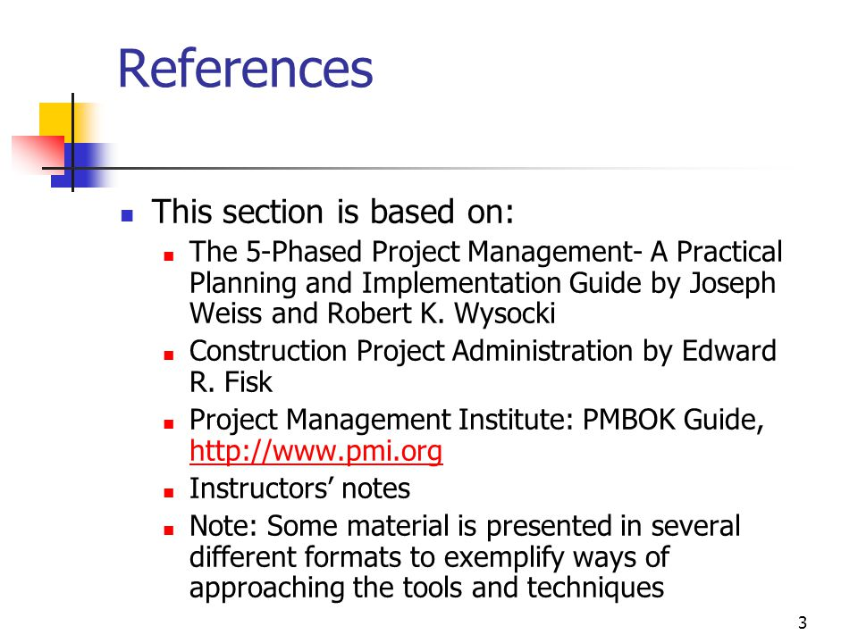 3 References This section is based on: The 5-Phased Project Management- A Practical Planning and Implementation Guide by Joseph Weiss and Robert K.