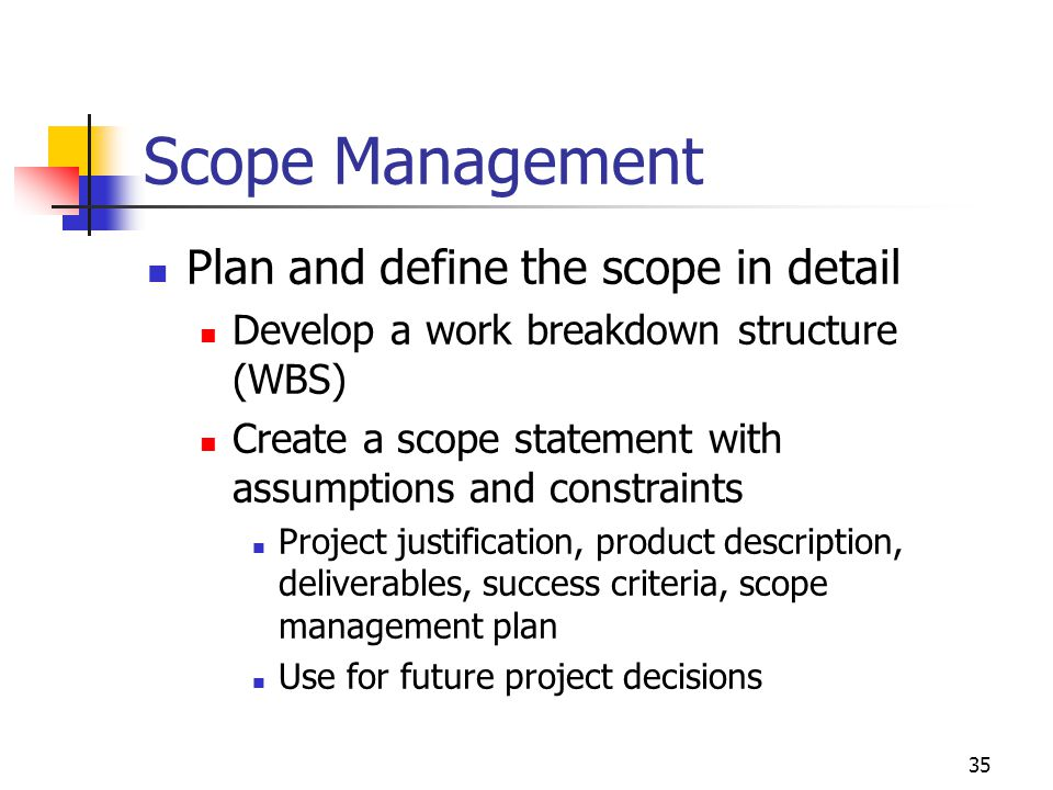 35 Scope Management Plan and define the scope in detail Develop a work breakdown structure (WBS) Create a scope statement with assumptions and constraints Project justification, product description, deliverables, success criteria, scope management plan Use for future project decisions
