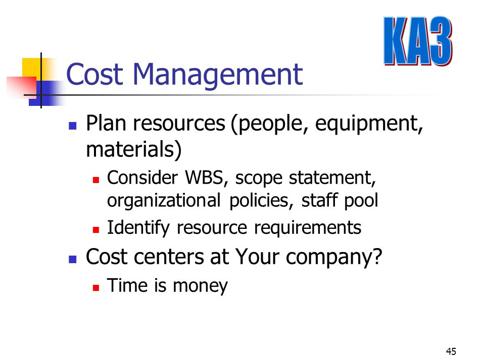 45 Cost Management Plan resources (people, equipment, materials) Consider WBS, scope statement, organizational policies, staff pool Identify resource requirements Cost centers at Your company.