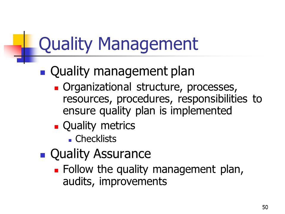 50 Quality Management Quality management plan Organizational structure, processes, resources, procedures, responsibilities to ensure quality plan is implemented Quality metrics Checklists Quality Assurance Follow the quality management plan, audits, improvements