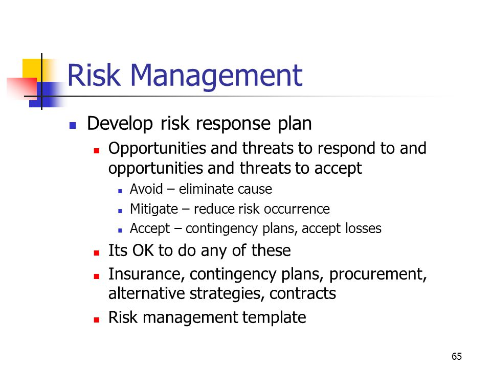 65 Risk Management Develop risk response plan Opportunities and threats to respond to and opportunities and threats to accept Avoid – eliminate cause Mitigate – reduce risk occurrence Accept – contingency plans, accept losses Its OK to do any of these Insurance, contingency plans, procurement, alternative strategies, contracts Risk management template