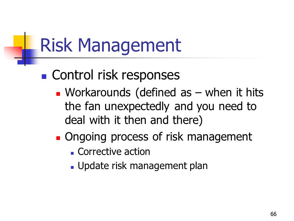 66 Risk Management Control risk responses Workarounds (defined as – when it hits the fan unexpectedly and you need to deal with it then and there) Ongoing process of risk management Corrective action Update risk management plan