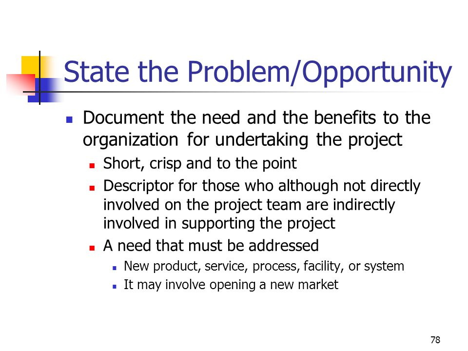 78 State the Problem/Opportunity Document the need and the benefits to the organization for undertaking the project Short, crisp and to the point Descriptor for those who although not directly involved on the project team are indirectly involved in supporting the project A need that must be addressed New product, service, process, facility, or system It may involve opening a new market