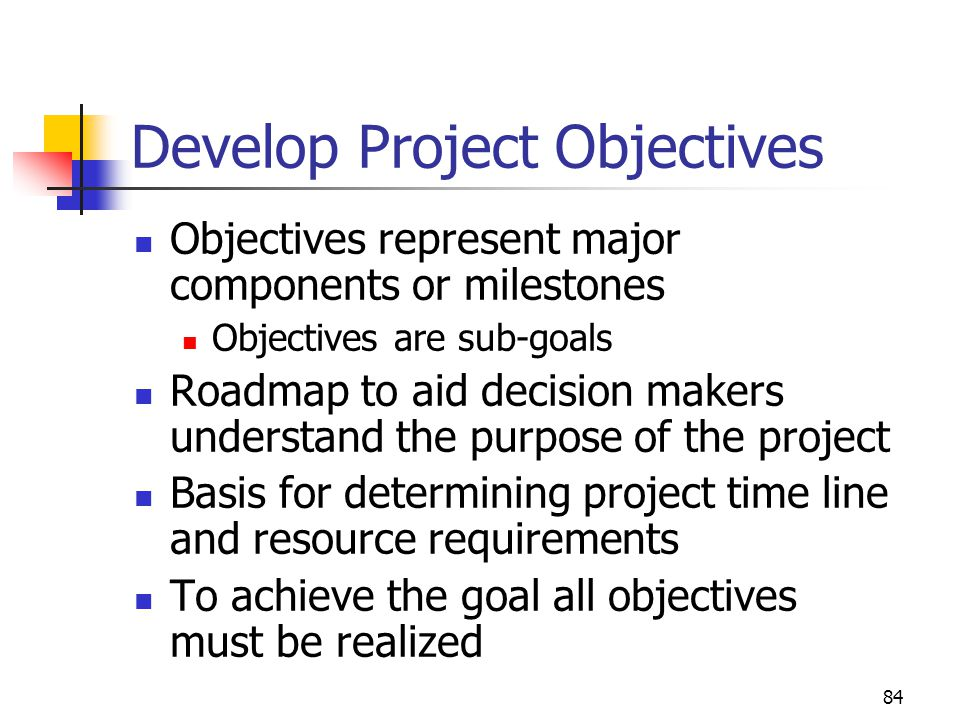 84 Develop Project Objectives Objectives represent major components or milestones Objectives are sub-goals Roadmap to aid decision makers understand the purpose of the project Basis for determining project time line and resource requirements To achieve the goal all objectives must be realized