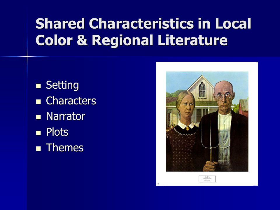 Shared Characteristics in Local Color & Regional Literature Setting Setting Characters Characters Narrator Narrator Plots Plots Themes Themes