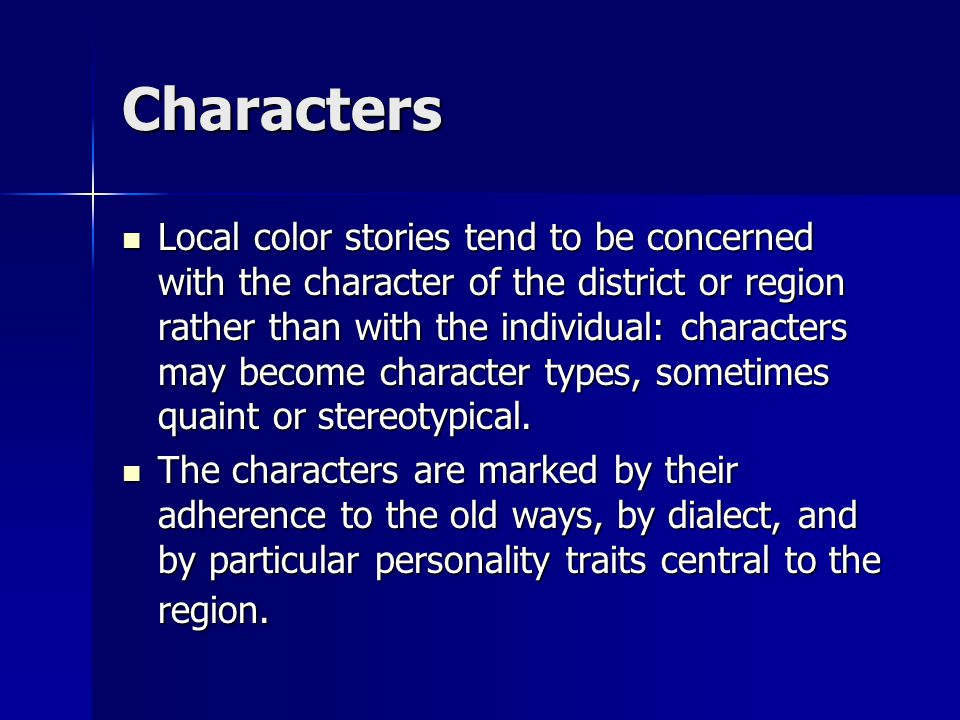 Characters Local color stories tend to be concerned with the character of the district or region rather than with the individual: characters may becom