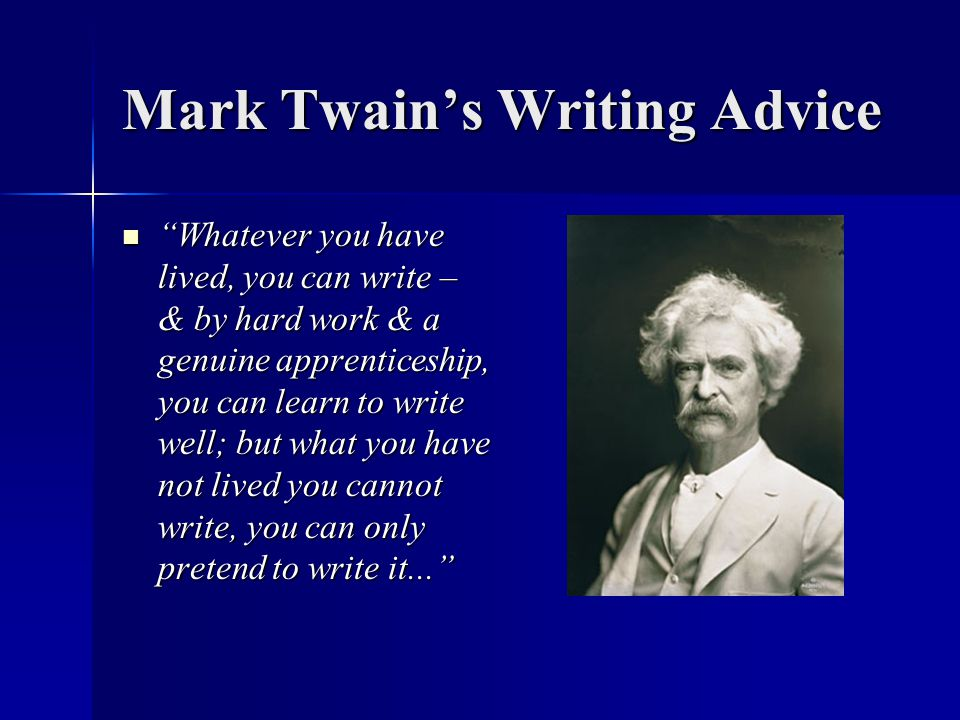 """Mark Twain's Writing Advice """"Whatever you have lived, you can write – & by hard work & a genuine apprenticeship, you can learn to write well; but what"""