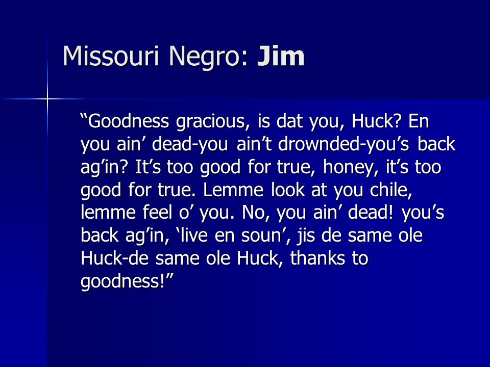 """Missouri Negro: Jim """"Goodness gracious, is dat you, Huck? En you ain' dead-you ain't drownded-you's back ag'in? It's too good for true, honey, it's to"""