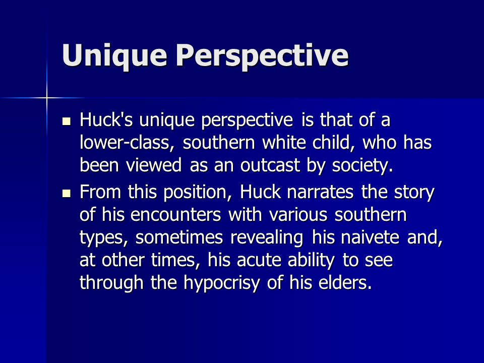 Unique Perspective Huck's unique perspective is that of a lower-class, southern white child, who has been viewed as an outcast by society. Huck's uniq