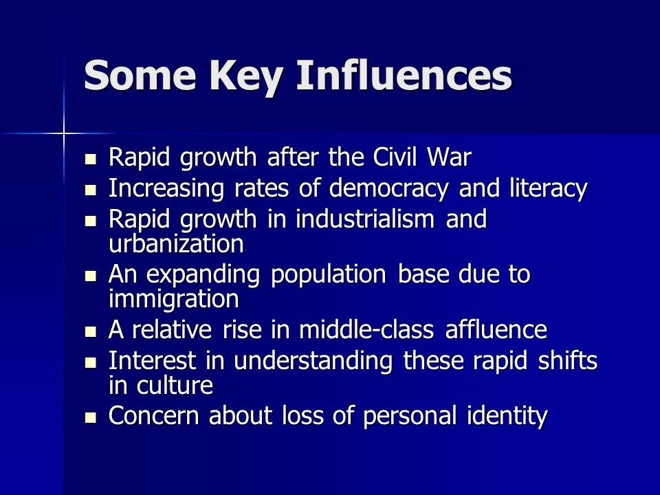 Some Key Influences Rapid growth after the Civil War Rapid growth after the Civil War Increasing rates of democracy and literacy Increasing rates of d