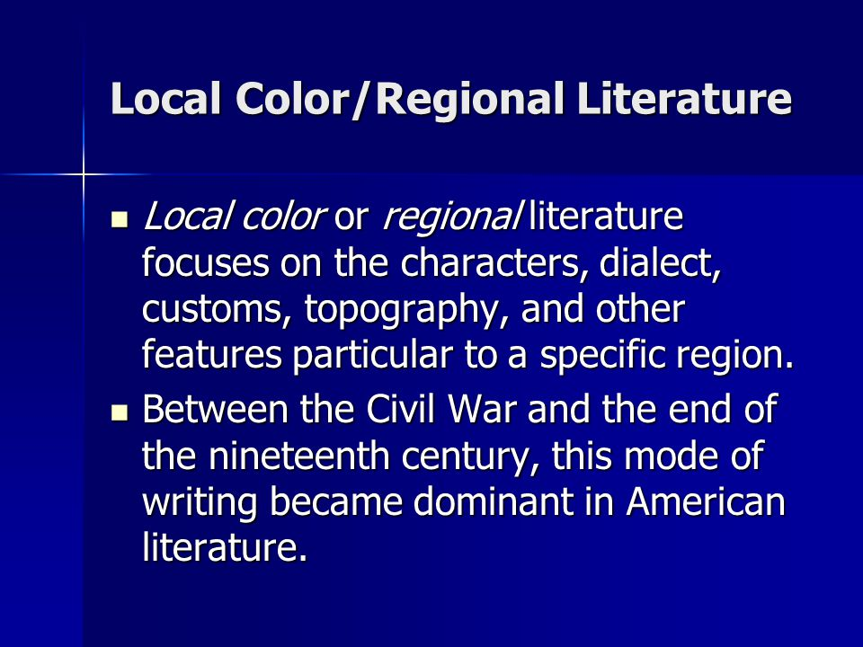 Local Color/Regional Literature Local color or regional literature focuses on the characters, dialect, customs, topography, and other features particu
