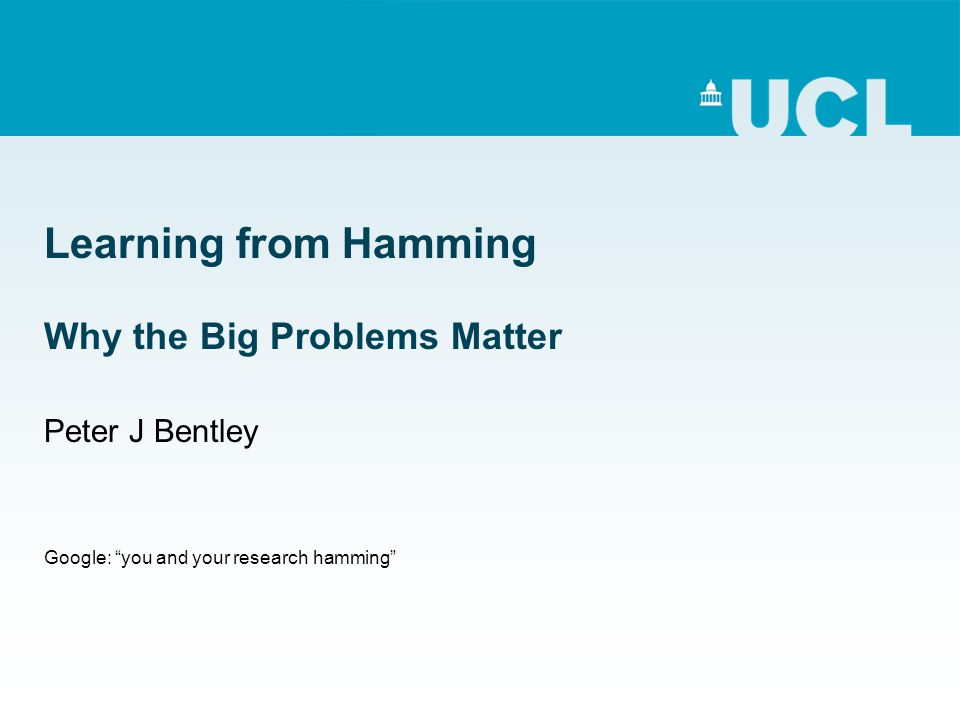Learning from Hamming Why the Big Problems Matter Peter J Bentley Google: you and your research hamming