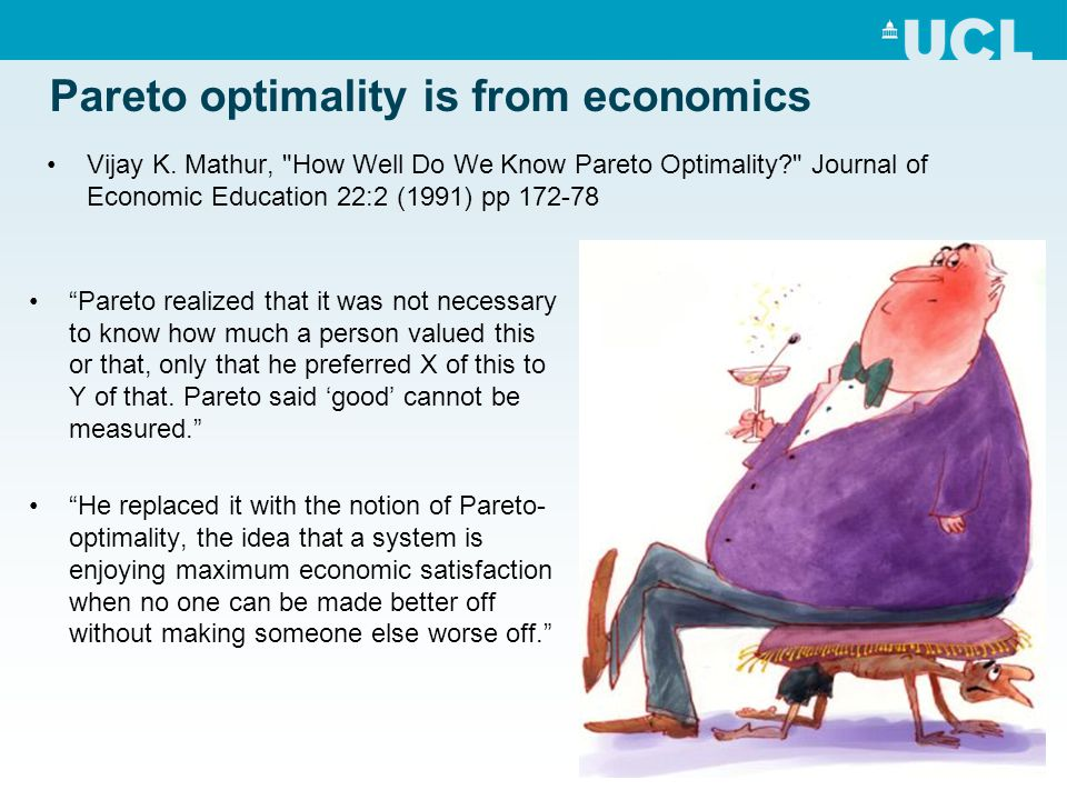 "Pareto optimality is from economics ""Pareto realized that it was not necessary to know how much a person valued this or that, only that he preferred X"