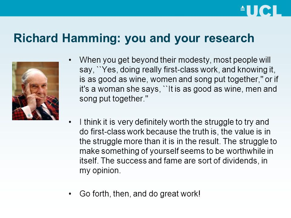 Richard Hamming: you and your research When you get beyond their modesty, most people will say, ``Yes, doing really first-class work, and knowing it,