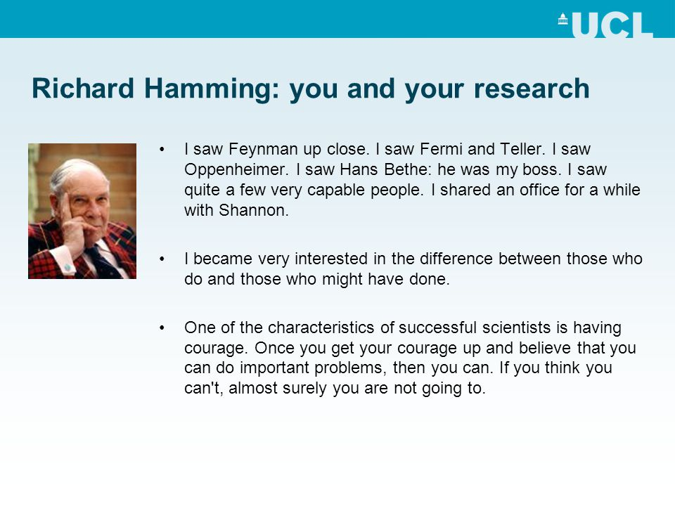 Richard Hamming: you and your research I saw Feynman up close. I saw Fermi and Teller. I saw Oppenheimer. I saw Hans Bethe: he was my boss. I saw quit