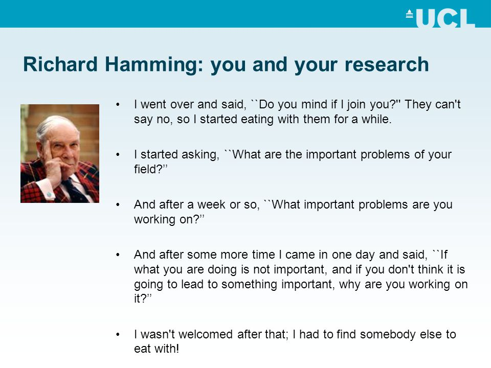 Richard Hamming: you and your research I went over and said, ``Do you mind if I join you They can t say no, so I started eating with them for a while.
