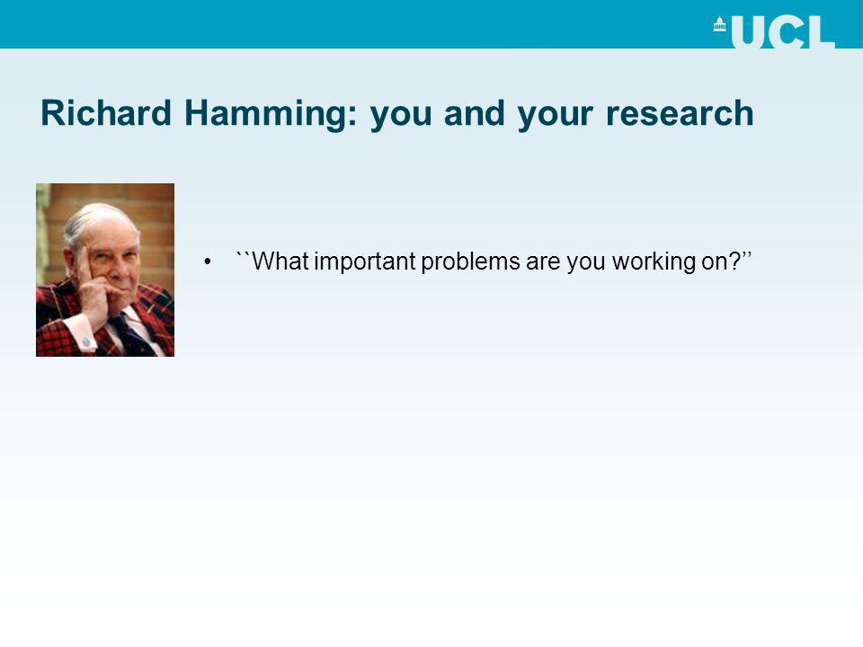 Richard Hamming: you and your research ``What important problems are you working on?''