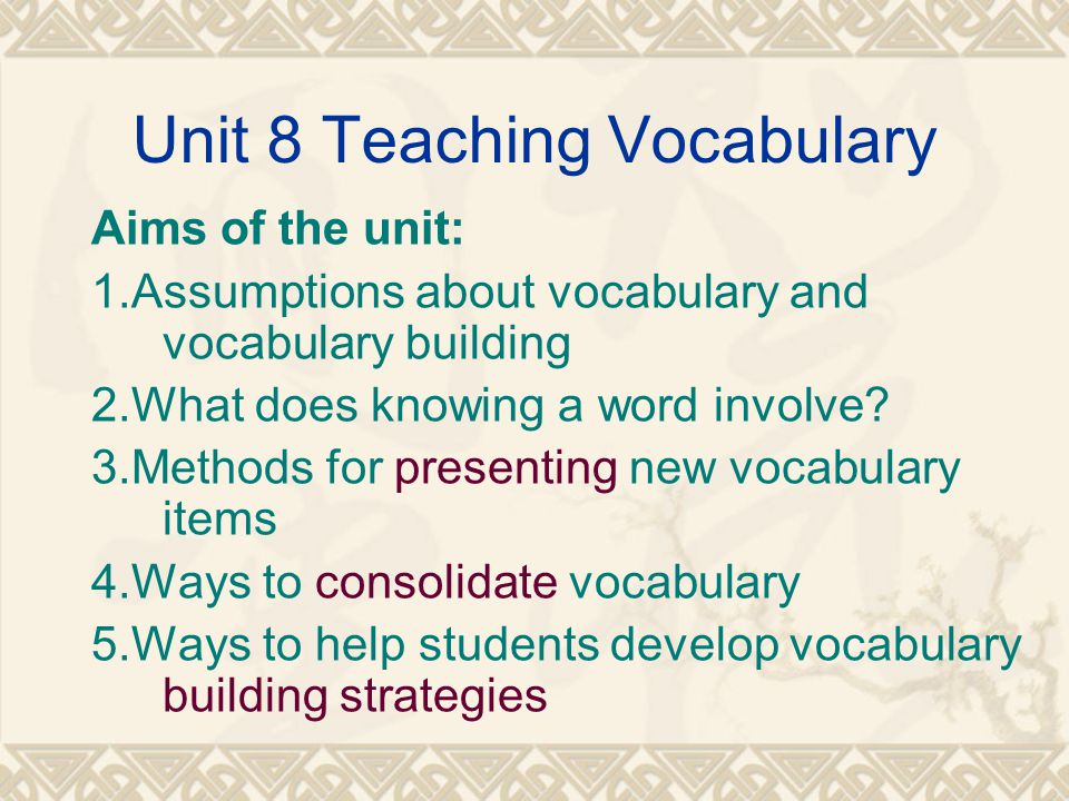 Unit 8 Teaching Vocabulary Aims of the unit: 1.Assumptions about vocabulary and vocabulary building 2.What does knowing a word involve? 3.Methods for