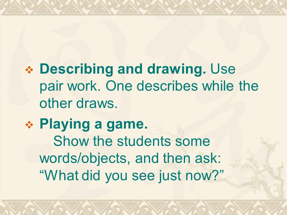 """ Describing and drawing. Use pair work. One describes while the other draws.  Playing a game. Show the students some words/objects, and then ask: """"W"""