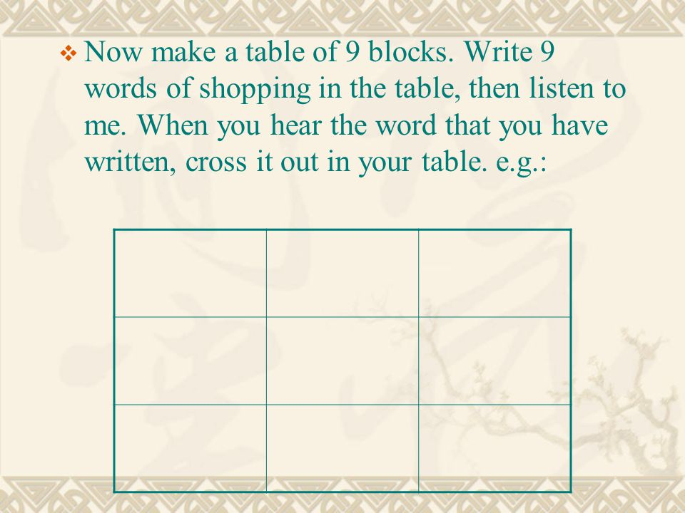  Now make a table of 9 blocks. Write 9 words of shopping in the table, then listen to me. When you hear the word that you have written, cross it out