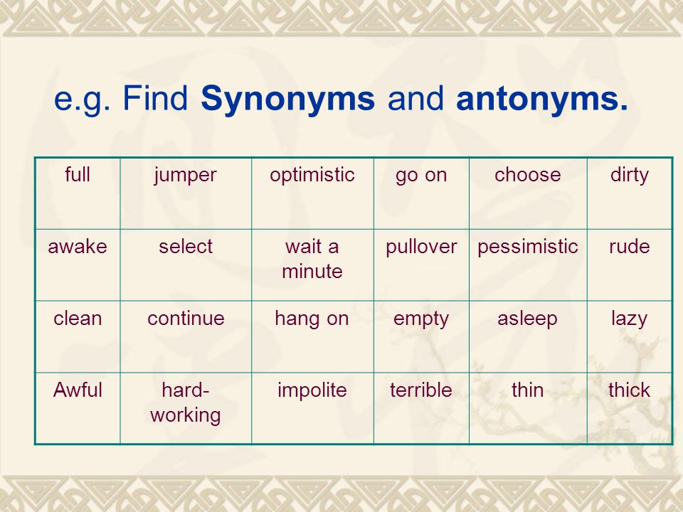 e.g. Find Synonyms and antonyms. fulljumperoptimisticgo onchoosedirty awakeselectwait a minute pulloverpessimisticrude cleancontinuehang onemptyasleep