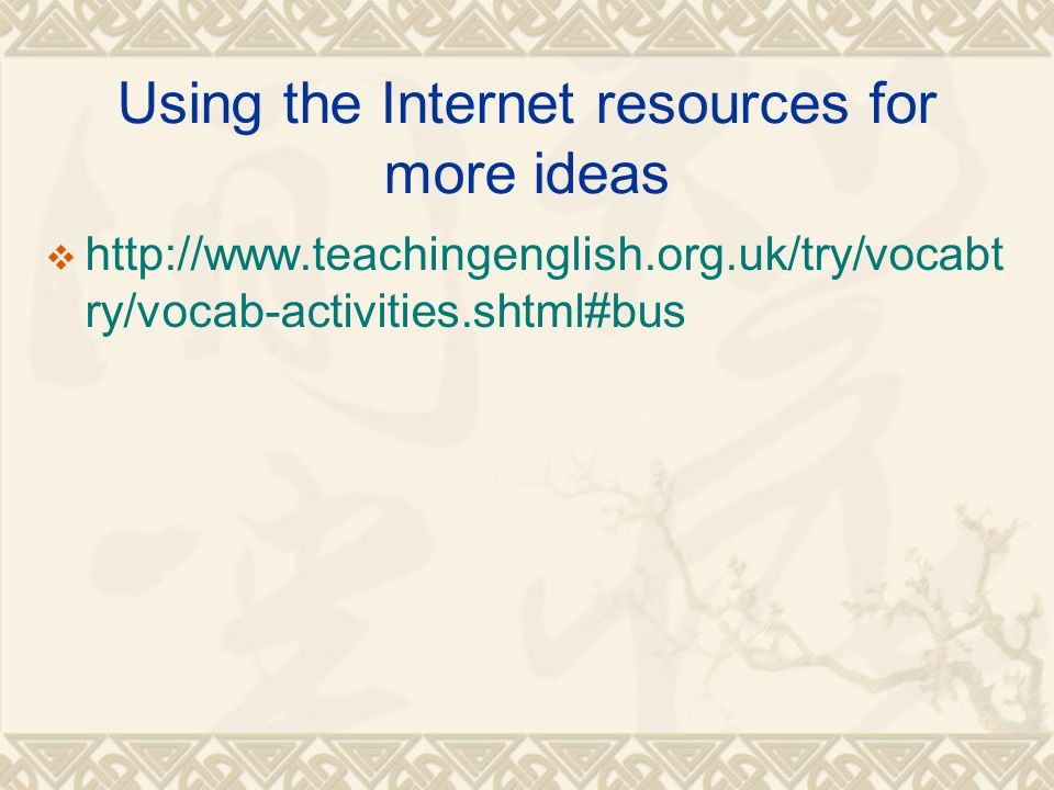 Using the Internet resources for more ideas  http://www.teachingenglish.org.uk/try/vocabt ry/vocab-activities.shtml#bus