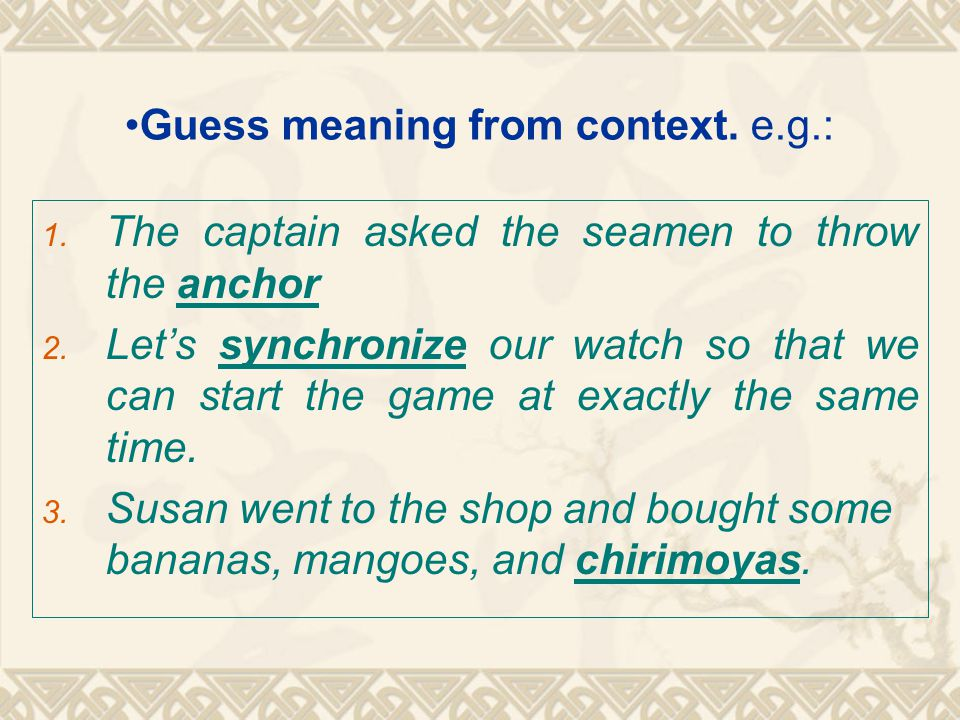 Guess meaning from context. e.g.: 1. The captain asked the seamen to throw the anchor 2. Let's synchronize our watch so that we can start the game at