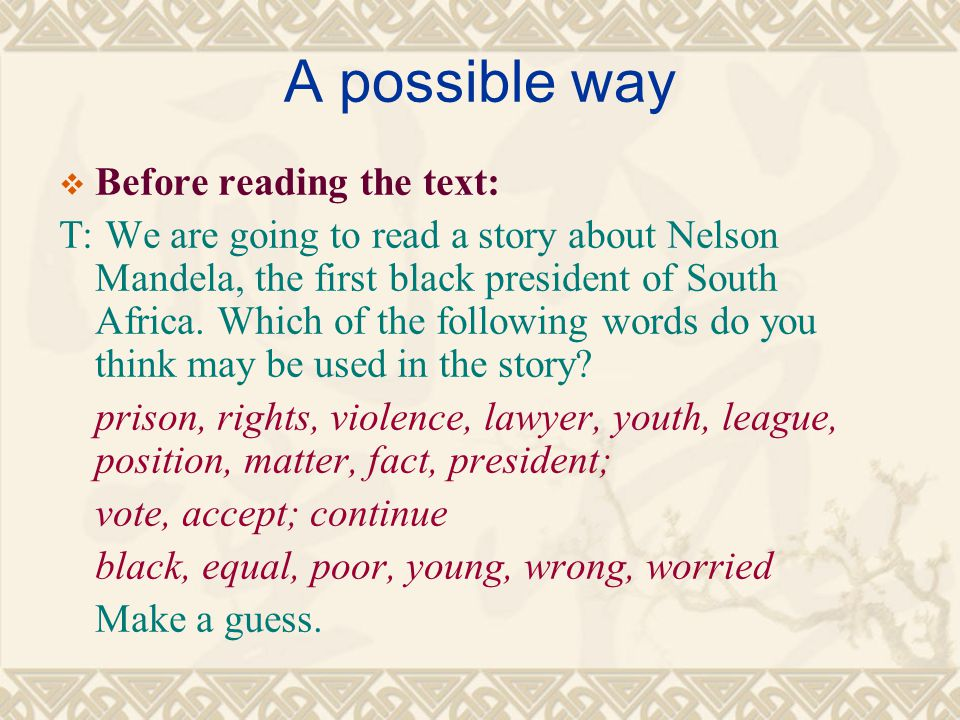 A possible way  Before reading the text: T: We are going to read a story about Nelson Mandela, the first black president of South Africa. Which of th