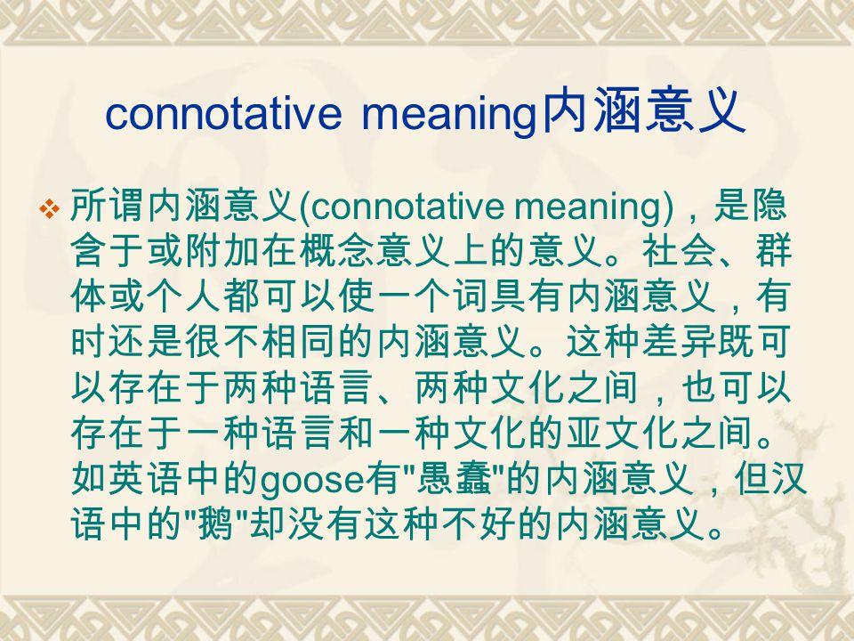 connotative meaning 内涵意义  所谓内涵意义 (connotative meaning) ,是隐 含于或附加在概念意义上的意义。社会、群 体或个人都可以使一个词具有内涵意义,有 时还是很不相同的内涵意义。这种差异既可 以存在于两种语言、两种文化之间,也可以 存在于一种语言和一种文化的亚文化之间。 如英语中的 goose 有 愚蠢 的内涵意义,但汉 语中的 鹅 却没有这种不好的内涵意义。