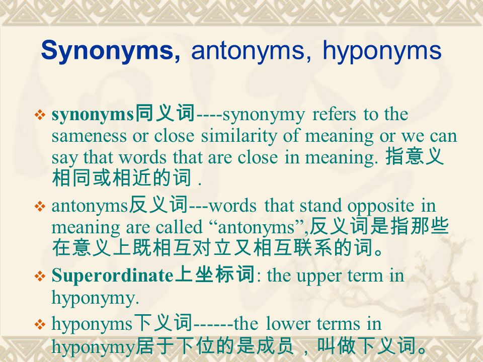 Synonyms, antonyms, hyponyms  synonyms 同义词 ----synonymy refers to the sameness or close similarity of meaning or we can say that words that are close