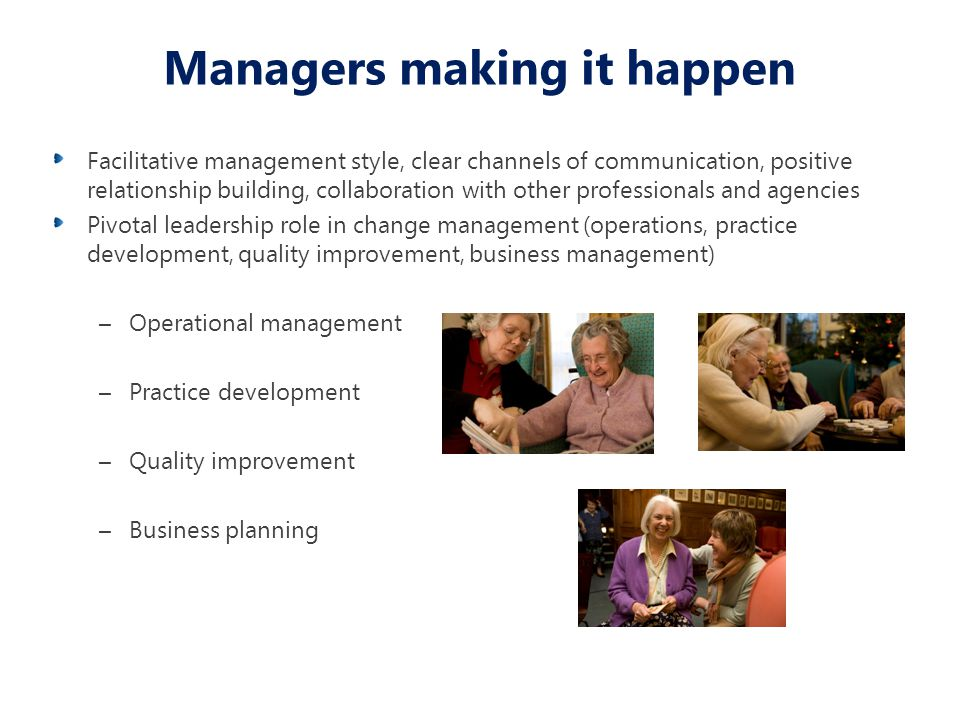 Managers making it happen Facilitative management style, clear channels of communication, positive relationship building, collaboration with other professionals and agencies Pivotal leadership role in change management (operations, practice development, quality improvement, business management) –Operational management –Practice development –Quality improvement –Business planning
