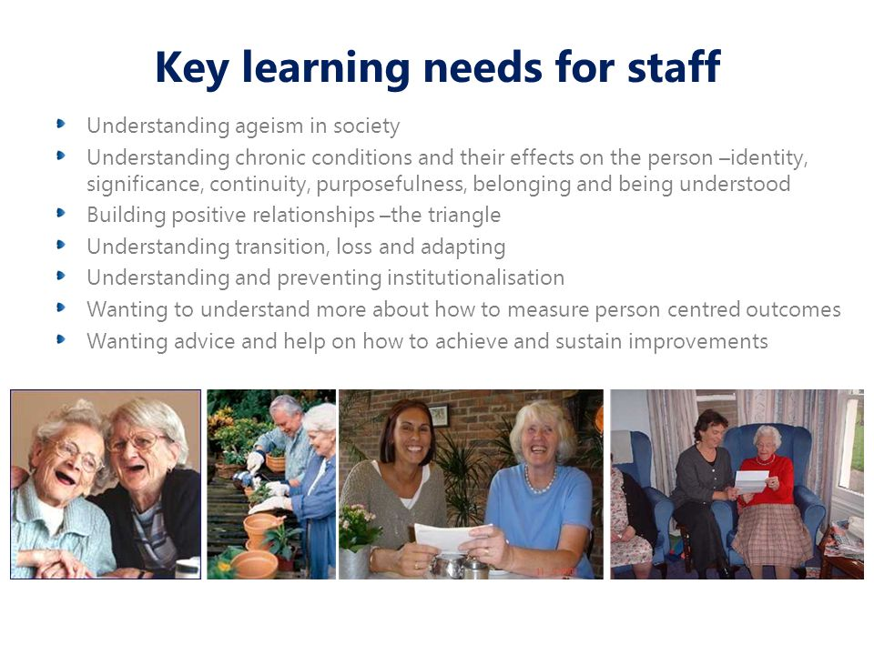 Key learning needs for staff Understanding ageism in society Understanding chronic conditions and their effects on the person –identity, significance, continuity, purposefulness, belonging and being understood Building positive relationships –the triangle Understanding transition, loss and adapting Understanding and preventing institutionalisation Wanting to understand more about how to measure person centred outcomes Wanting advice and help on how to achieve and sustain improvements