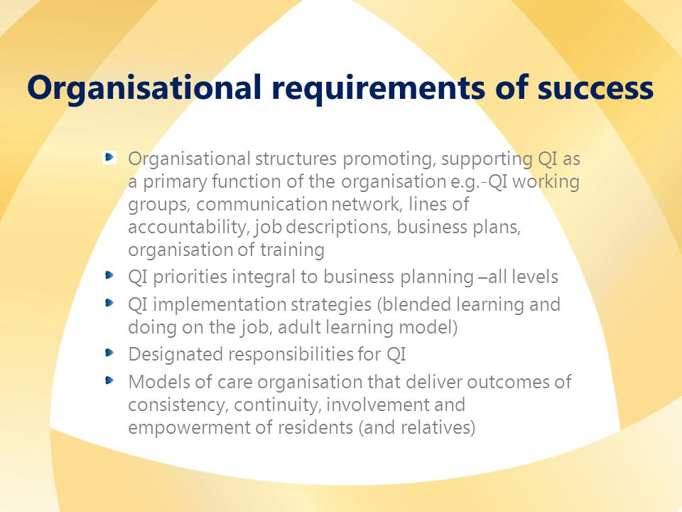 Organisational requirements of success Organisational structures promoting, supporting QI as a primary function of the organisation e.g.-QI working groups, communication network, lines of accountability, job descriptions, business plans, organisation of training QI priorities integral to business planning –all levels QI implementation strategies (blended learning and doing on the job, adult learning model) Designated responsibilities for QI Models of care organisation that deliver outcomes of consistency, continuity, involvement and empowerment of residents (and relatives)