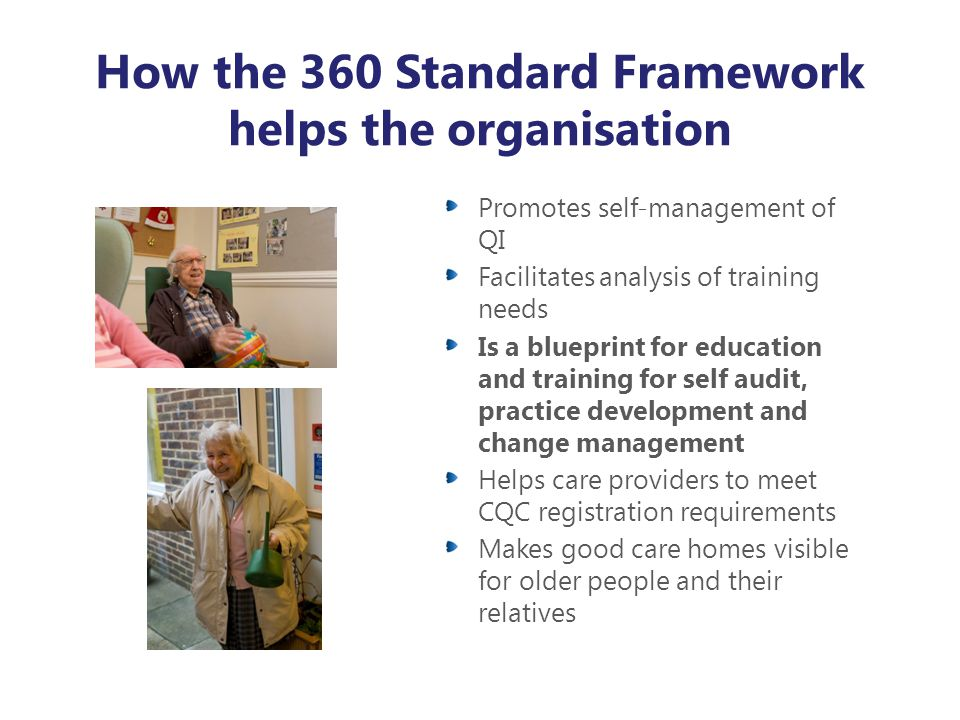 How the 360 Standard Framework helps the organisation Promotes self-management of QI Facilitates analysis of training needs Is a blueprint for educati