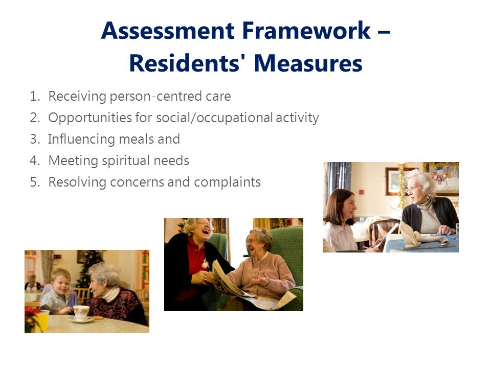Assessment Framework – Residents Measures 1.Receiving person-centred care 2.Opportunities for social/occupational activity 3.Influencing meals and 4.Meeting spiritual needs 5.Resolving concerns and complaints