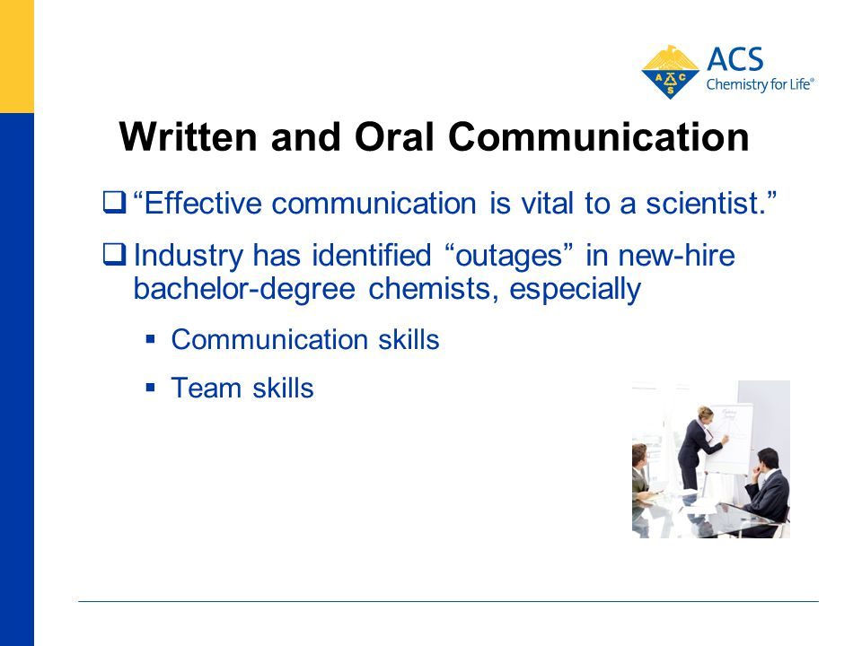 Written and Oral Communication  Effective communication is vital to a scientist.  Industry has identified outages in new-hire bachelor-degree chemists, especially  Communication skills  Team skills