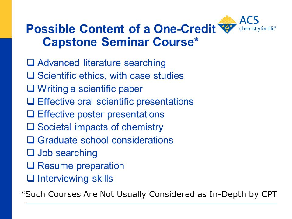 Possible Content of a One-Credit Capstone Seminar Course*  Advanced literature searching  Scientific ethics, with case studies  Writing a scientific paper  Effective oral scientific presentations  Effective poster presentations  Societal impacts of chemistry  Graduate school considerations  Job searching  Resume preparation  Interviewing skills *Such Courses Are Not Usually Considered as In-Depth by CPT