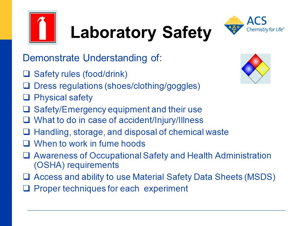 Laboratory Safety Demonstrate Understanding of:  Safety rules (food/drink)  Dress regulations (shoes/clothing/goggles)  Physical safety  Safety/Emergency equipment and their use  What to do in case of accident/Injury/Illness  Handling, storage, and disposal of chemical waste  When to work in fume hoods  Awareness of Occupational Safety and Health Administration (OSHA) requirements  Access and ability to use Material Safety Data Sheets (MSDS)  Proper techniques for each experiment