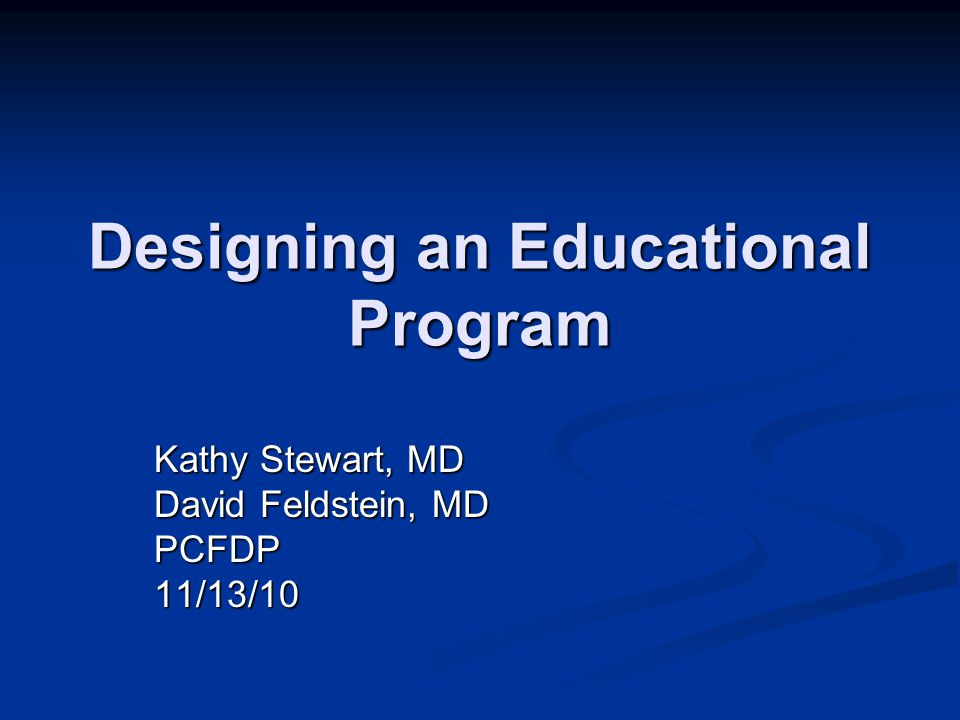 Designing an Educational Program Kathy Stewart, MD David Feldstein, MD PCFDP11/13/10