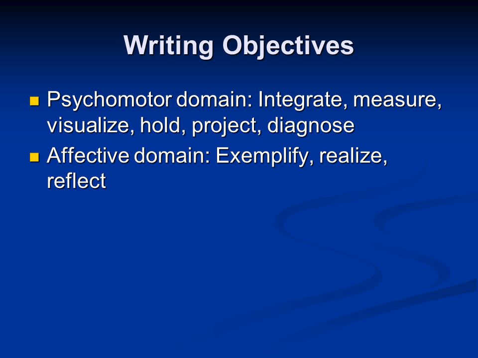 Writing Objectives Psychomotor domain: Integrate, measure, visualize, hold, project, diagnose Psychomotor domain: Integrate, measure, visualize, hold, project, diagnose Affective domain: Exemplify, realize, reflect Affective domain: Exemplify, realize, reflect