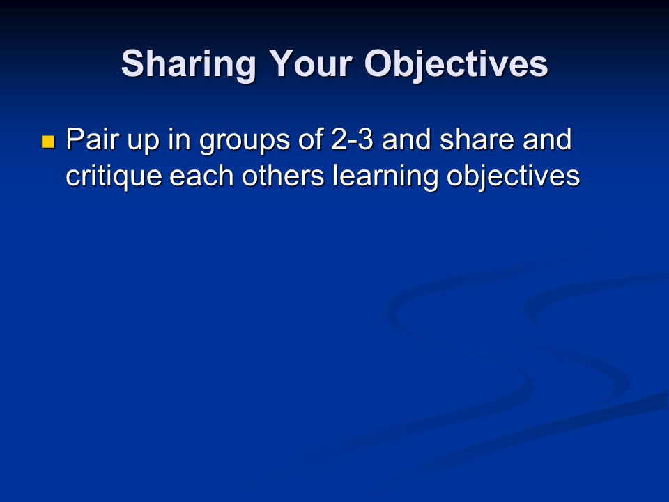 Sharing Your Objectives Pair up in groups of 2-3 and share and critique each others learning objectives Pair up in groups of 2-3 and share and critique each others learning objectives