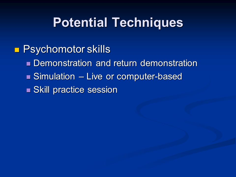 Potential Techniques Psychomotor skills Psychomotor skills Demonstration and return demonstration Demonstration and return demonstration Simulation – Live or computer-based Simulation – Live or computer-based Skill practice session Skill practice session