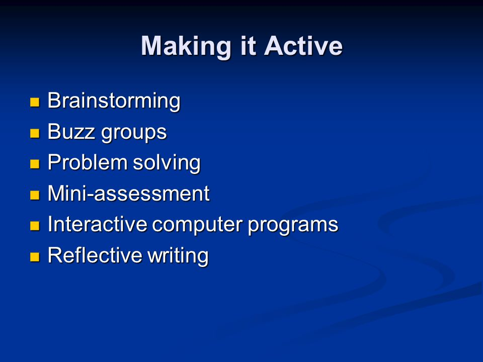 Making it Active Brainstorming Brainstorming Buzz groups Buzz groups Problem solving Problem solving Mini-assessment Mini-assessment Interactive computer programs Interactive computer programs Reflective writing Reflective writing