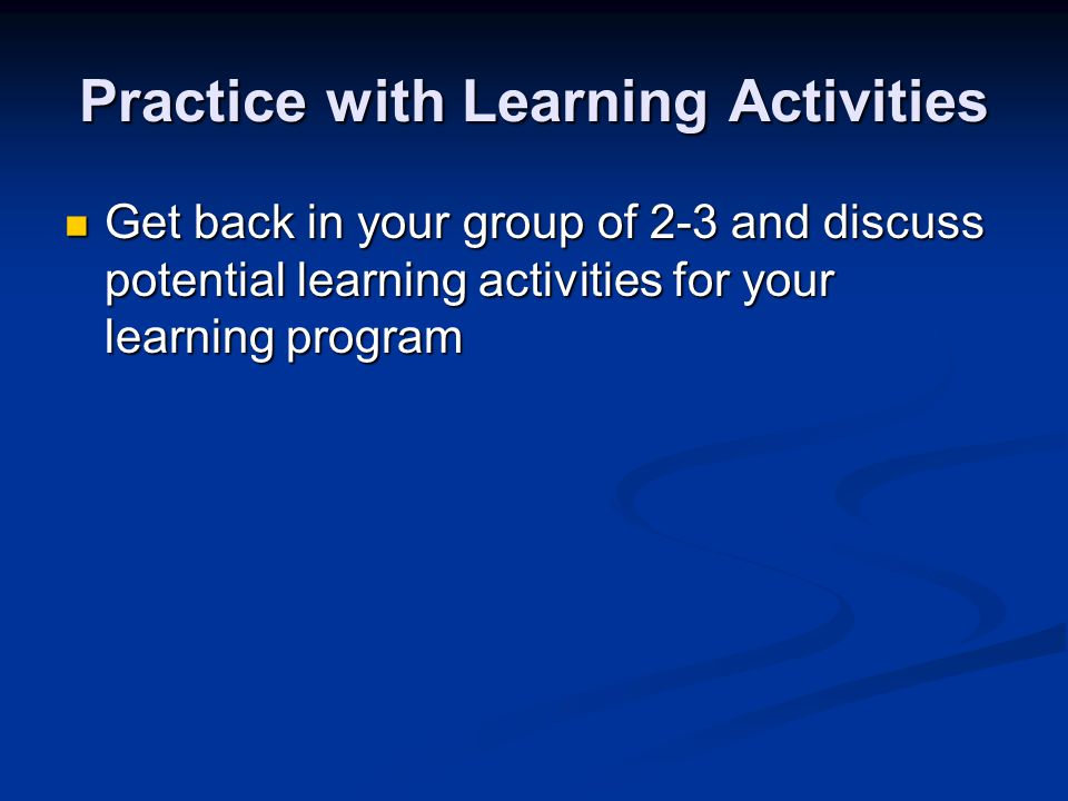 Practice with Learning Activities Get back in your group of 2-3 and discuss potential learning activities for your learning program Get back in your group of 2-3 and discuss potential learning activities for your learning program