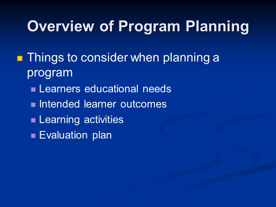 Overview of Program Planning Things to consider when planning a program Learners educational needs Intended learner outcomes Learning activities Evaluation plan