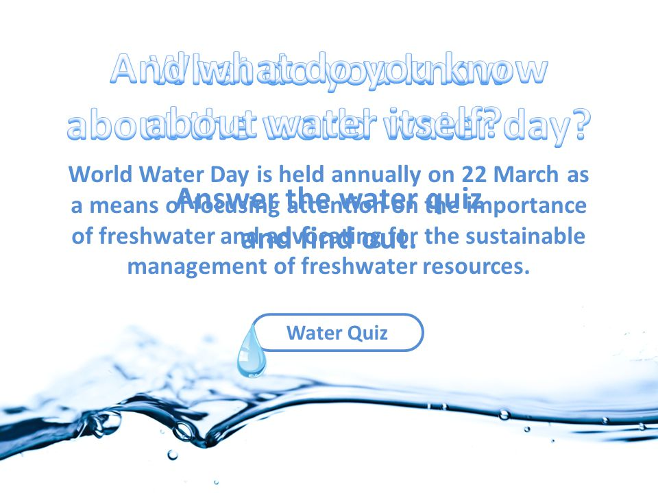 Water Quiz World Water Day is held annually on 22 March as a means of focusing attention on the importance of freshwater and advocating for the sustainable management of freshwater resources.