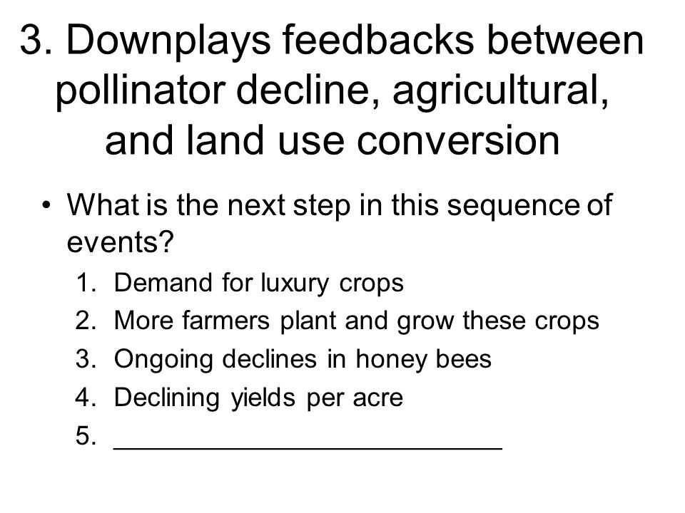 3. Downplays feedbacks between pollinator decline, agricultural, and land use conversion What is the next step in this sequence of events? 1.Demand fo