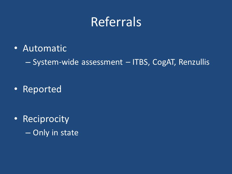 Referrals Automatic – System-wide assessment – ITBS, CogAT, Renzullis Reported Reciprocity – Only in state