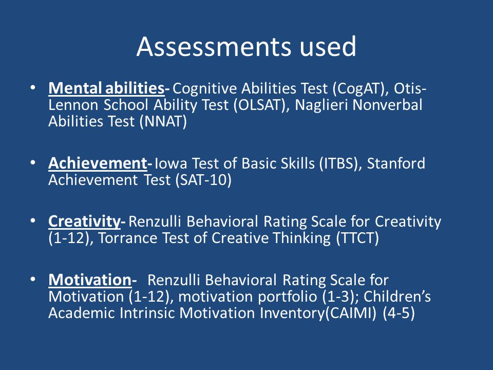 Assessments used Mental abilities - Cognitive Abilities Test (CogAT), Otis- Lennon School Ability Test (OLSAT), Naglieri Nonverbal Abilities Test (NNA